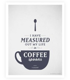 measured out my life in coffee spoons. proportion